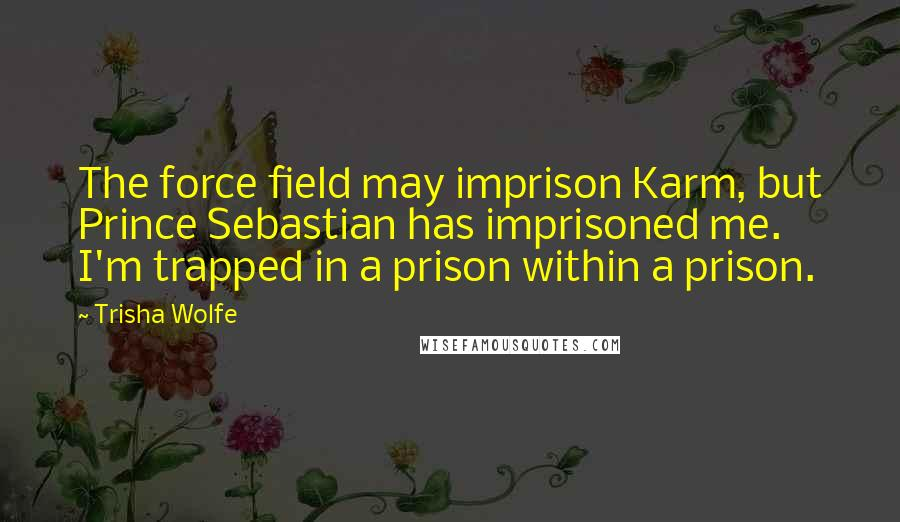 Trisha Wolfe quotes: The force field may imprison Karm, but Prince Sebastian has imprisoned me. I'm trapped in a prison within a prison.