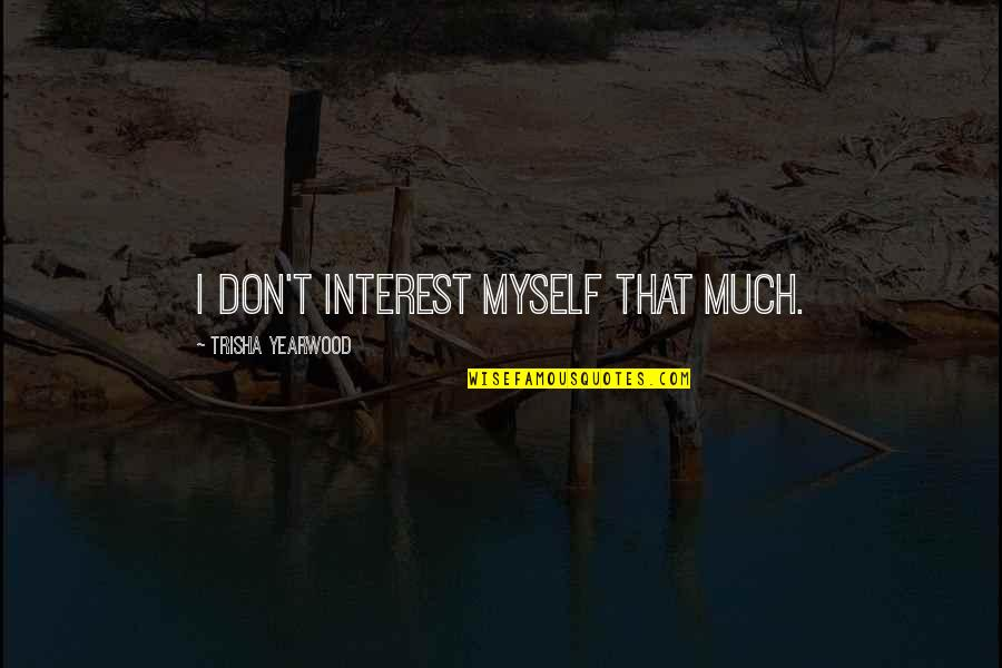 Trisha Yearwood Quotes By Trisha Yearwood: I don't interest myself that much.