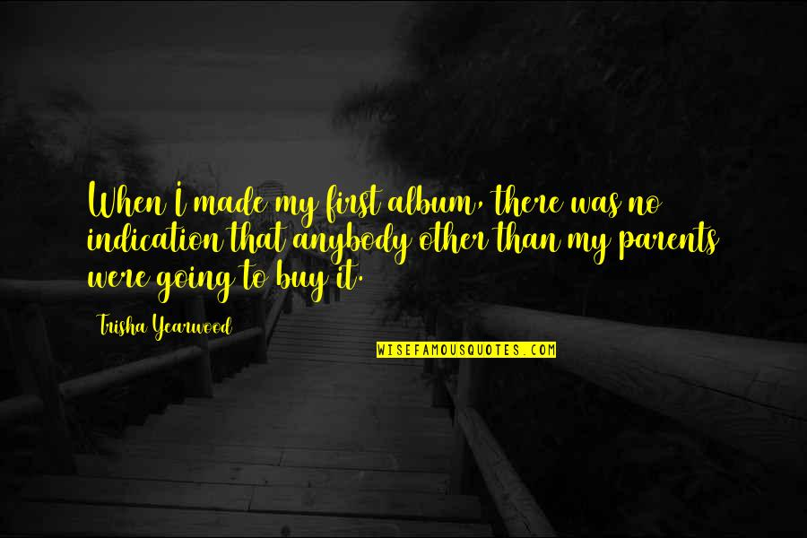 Trisha Yearwood Quotes By Trisha Yearwood: When I made my first album, there was