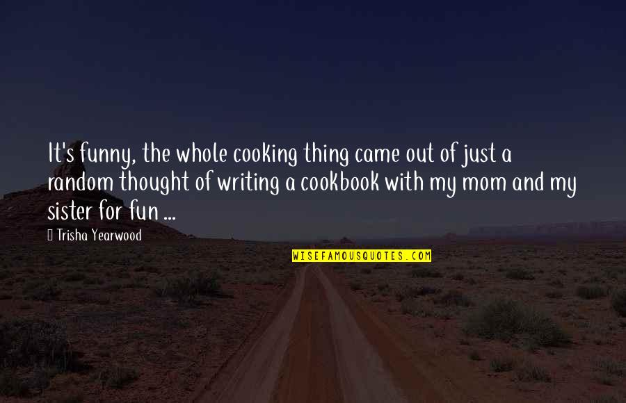 Trisha Yearwood Quotes By Trisha Yearwood: It's funny, the whole cooking thing came out