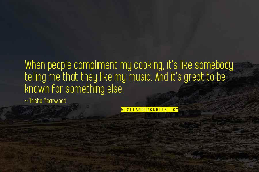 Trisha Yearwood Quotes By Trisha Yearwood: When people compliment my cooking, it's like somebody