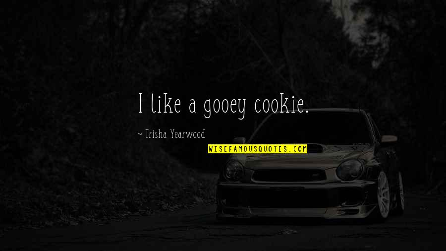 Trisha Yearwood Quotes By Trisha Yearwood: I like a gooey cookie.