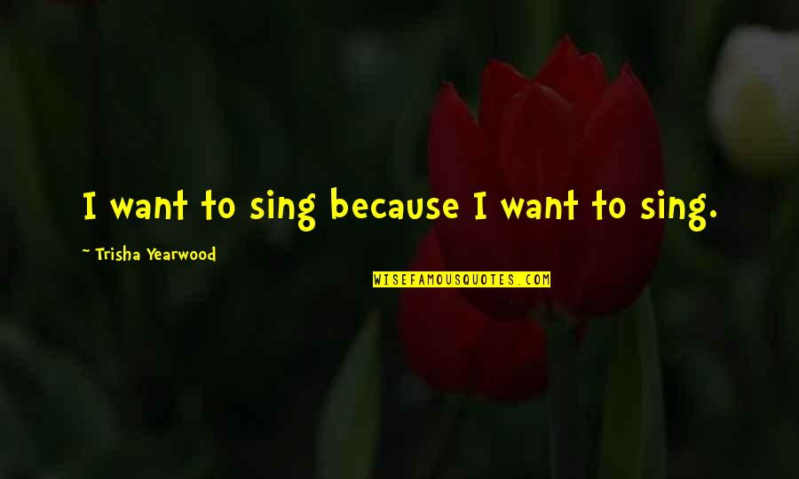 Trisha Yearwood Quotes By Trisha Yearwood: I want to sing because I want to