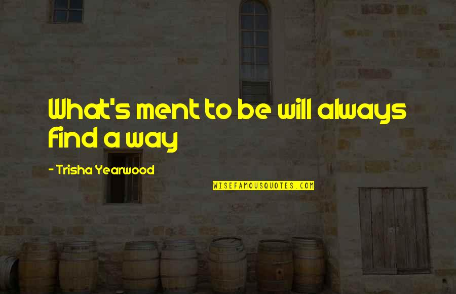 Trisha Yearwood Quotes By Trisha Yearwood: What's ment to be will always find a
