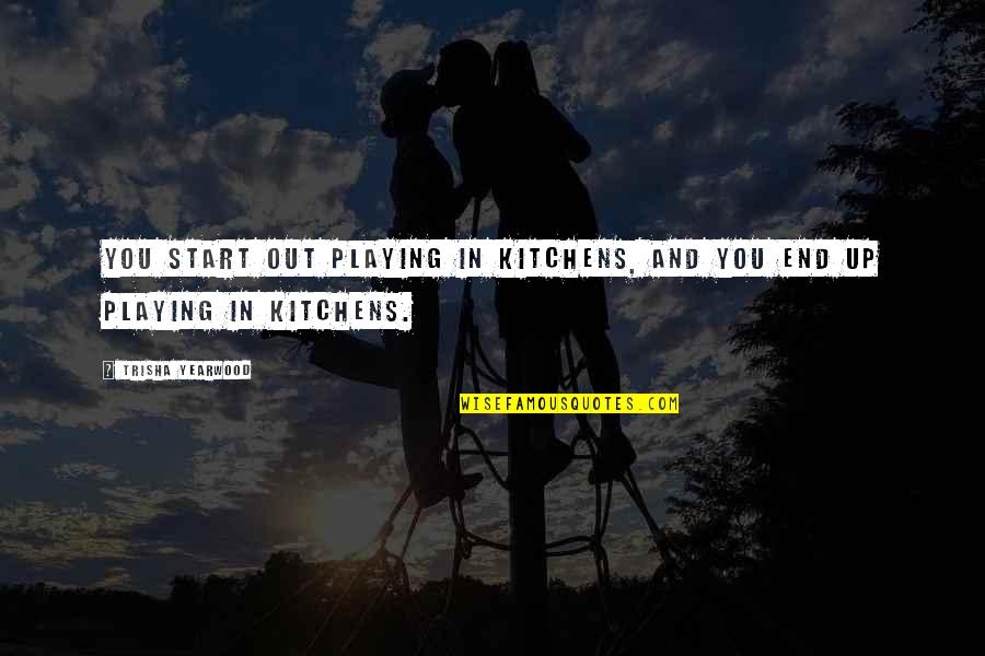 Trisha Yearwood Quotes By Trisha Yearwood: You start out playing in kitchens, and you