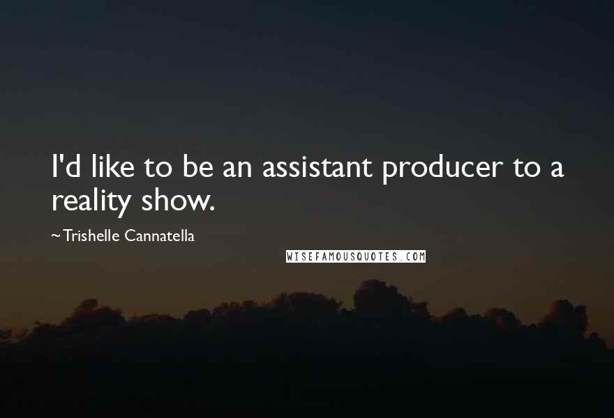 Trishelle Cannatella quotes: I'd like to be an assistant producer to a reality show.