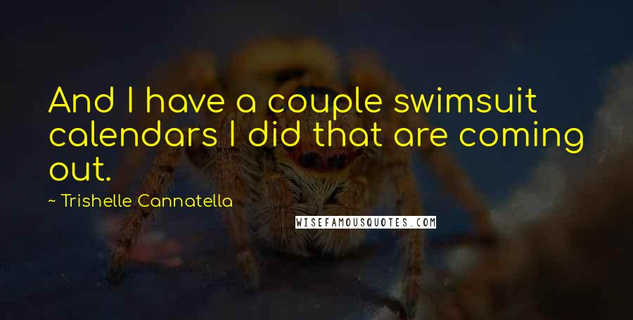 Trishelle Cannatella quotes: And I have a couple swimsuit calendars I did that are coming out.