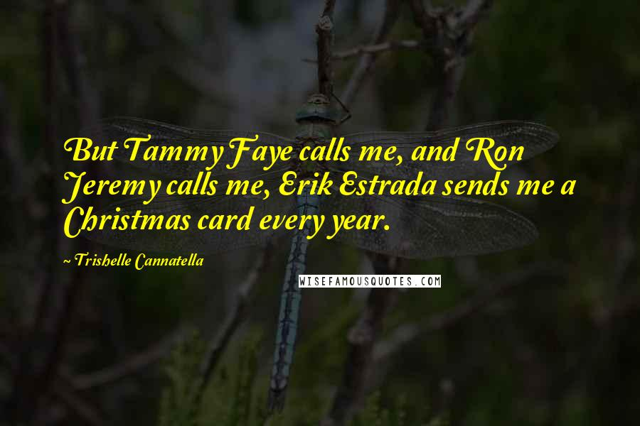 Trishelle Cannatella quotes: But Tammy Faye calls me, and Ron Jeremy calls me, Erik Estrada sends me a Christmas card every year.