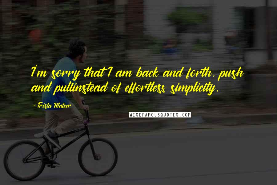 Trista Mateer quotes: I'm sorry that I am back and forth, push and pullinstead of effortless simplicity.