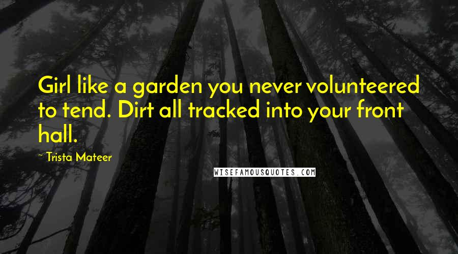 Trista Mateer quotes: Girl like a garden you never volunteered to tend. Dirt all tracked into your front hall.