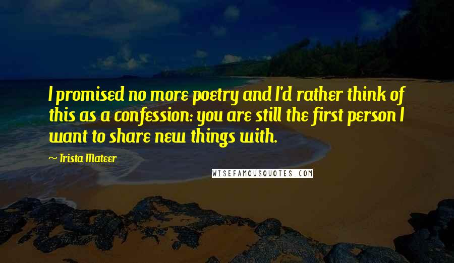 Trista Mateer quotes: I promised no more poetry and I'd rather think of this as a confession: you are still the first person I want to share new things with.