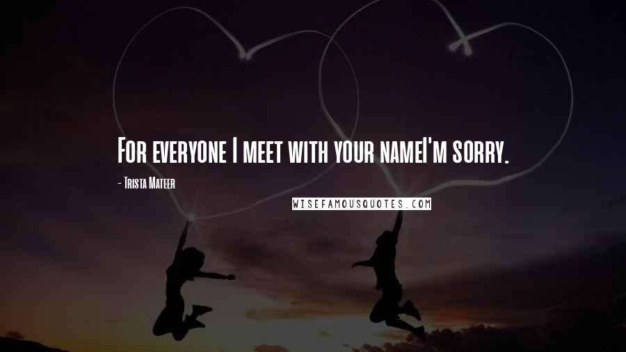Trista Mateer quotes: For everyone I meet with your nameI'm sorry.