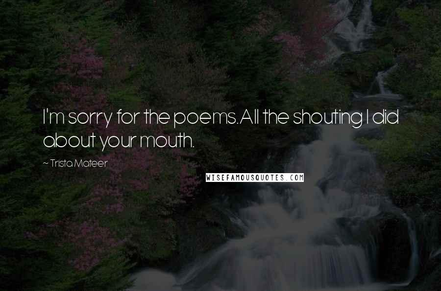 Trista Mateer quotes: I'm sorry for the poems.All the shouting I did about your mouth.