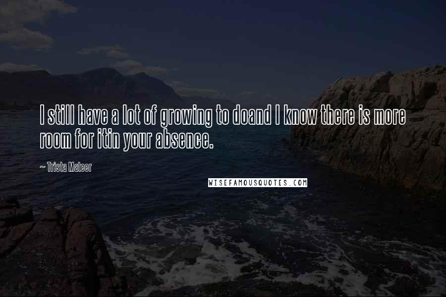 Trista Mateer quotes: I still have a lot of growing to doand I know there is more room for itin your absence.