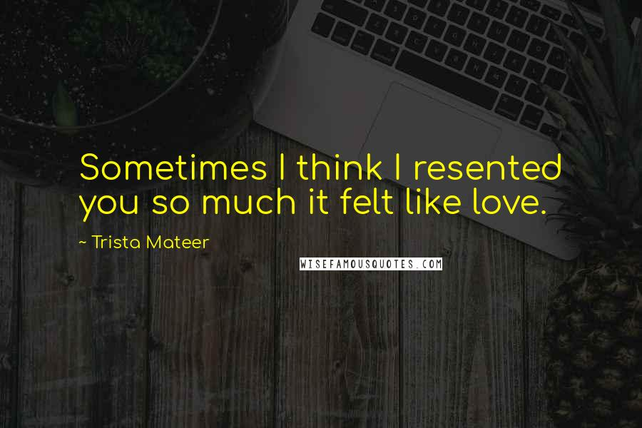 Trista Mateer quotes: Sometimes I think I resented you so much it felt like love.