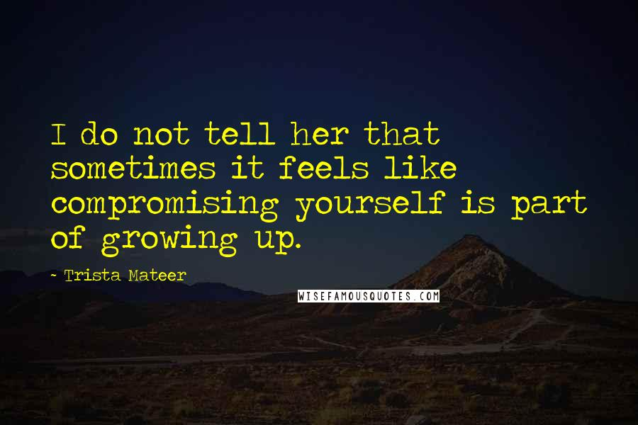 Trista Mateer quotes: I do not tell her that sometimes it feels like compromising yourself is part of growing up.