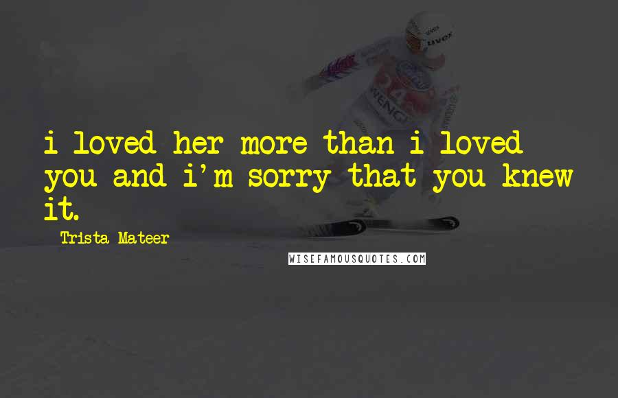 Trista Mateer quotes: i loved her more than i loved you and i'm sorry that you knew it.