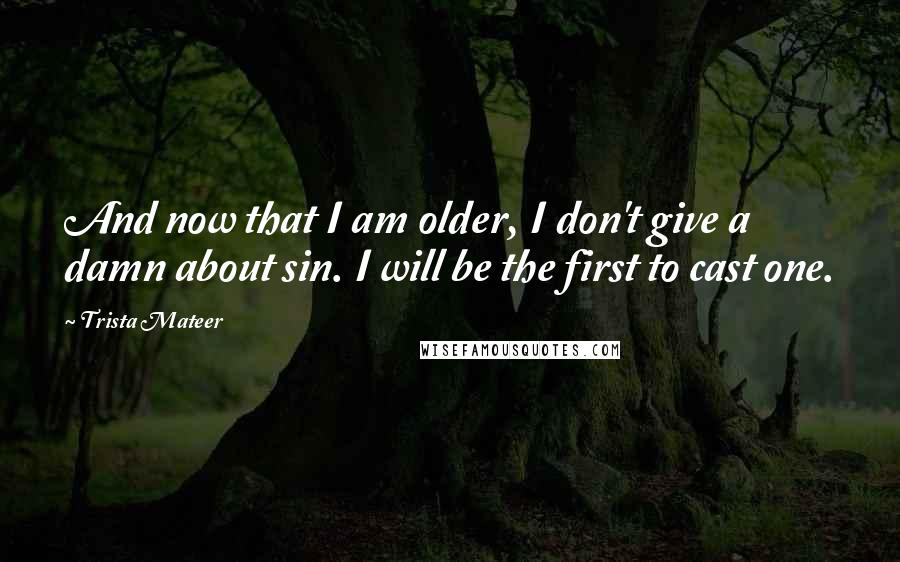 Trista Mateer quotes: And now that I am older, I don't give a damn about sin. I will be the first to cast one.
