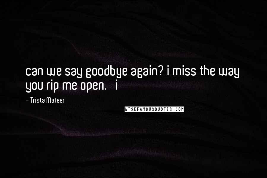 Trista Mateer quotes: can we say goodbye again? i miss the way you rip me open. i