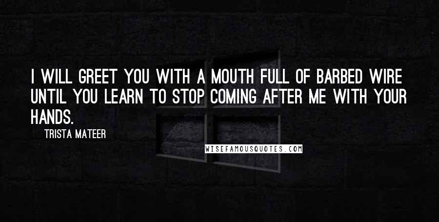 Trista Mateer quotes: I will greet you with a mouth full of barbed wire until you learn to stop coming after me with your hands.