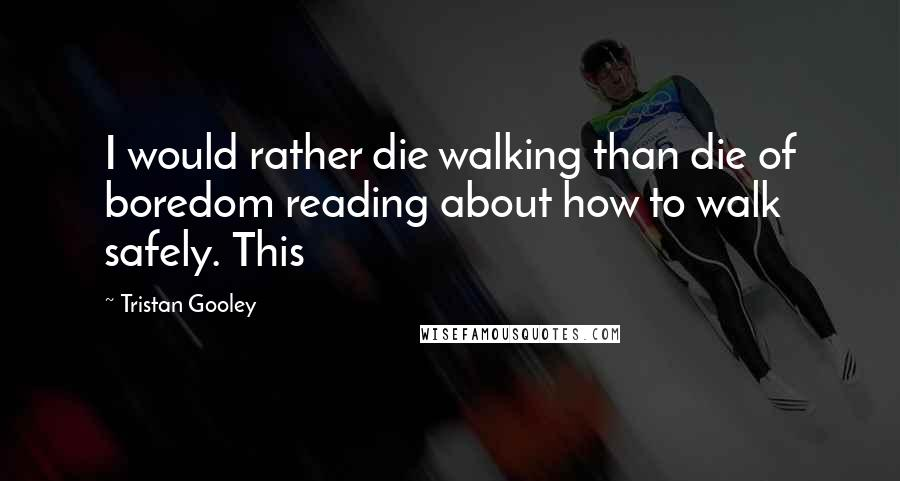 Tristan Gooley quotes: I would rather die walking than die of boredom reading about how to walk safely. This