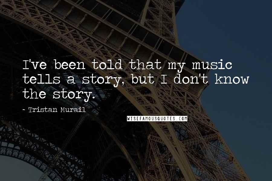Tristan Murail quotes: I've been told that my music tells a story, but I don't know the story.