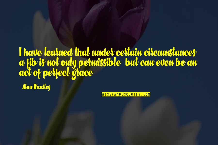 Tristes Quotes By Alan Bradley: I have learned that under certain circumstances, a