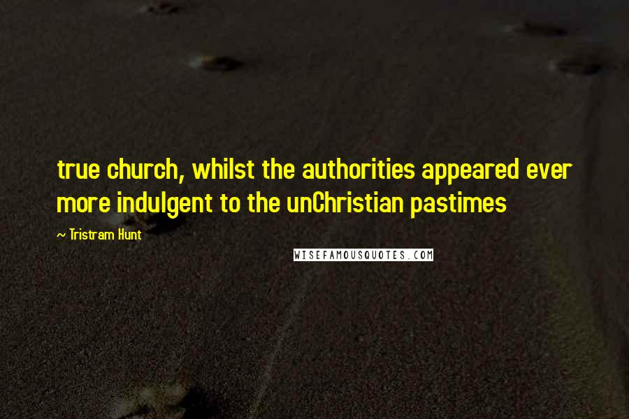 Tristram Hunt quotes: true church, whilst the authorities appeared ever more indulgent to the unChristian pastimes