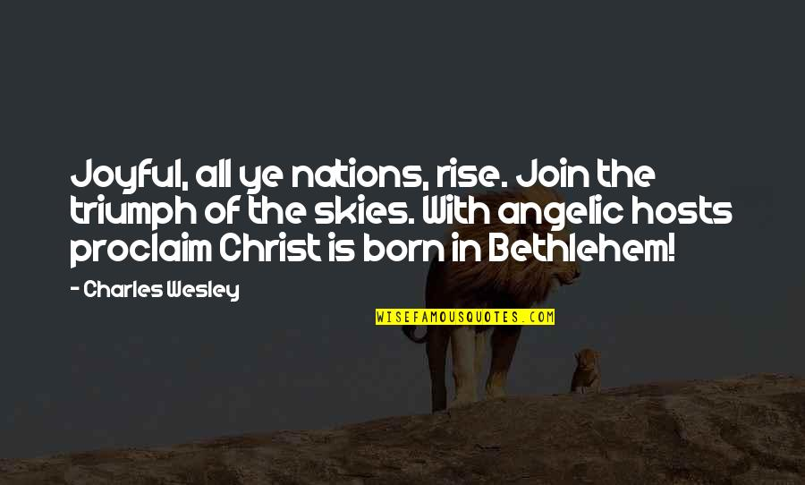 Triumph In The Skies Quotes By Charles Wesley: Joyful, all ye nations, rise. Join the triumph