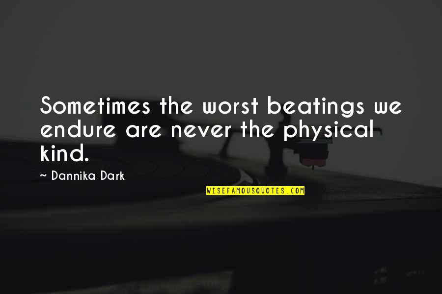 Triumph Over Tragedy Quotes By Dannika Dark: Sometimes the worst beatings we endure are never