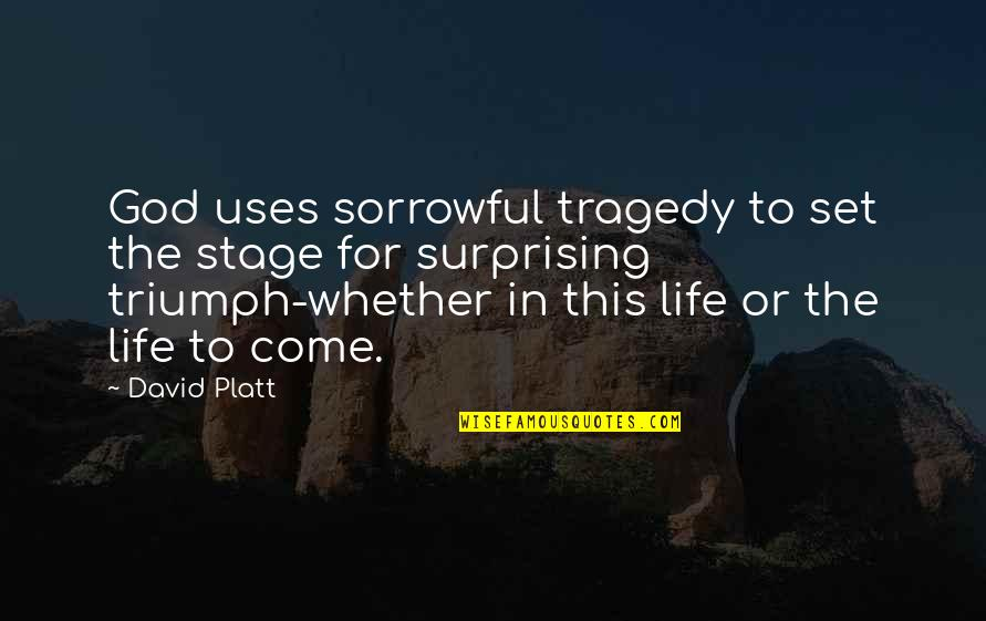 Triumph Over Tragedy Quotes By David Platt: God uses sorrowful tragedy to set the stage