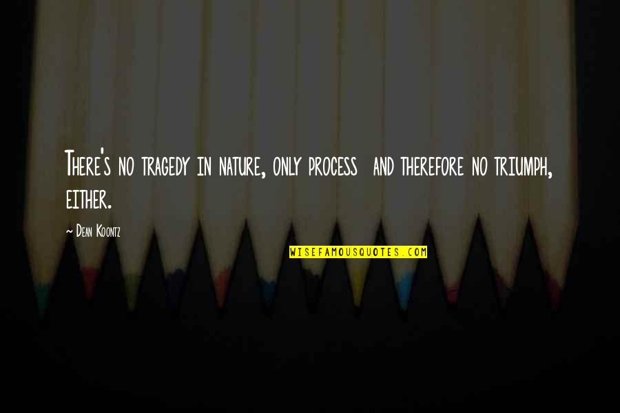 Triumph Over Tragedy Quotes By Dean Koontz: There's no tragedy in nature, only process and