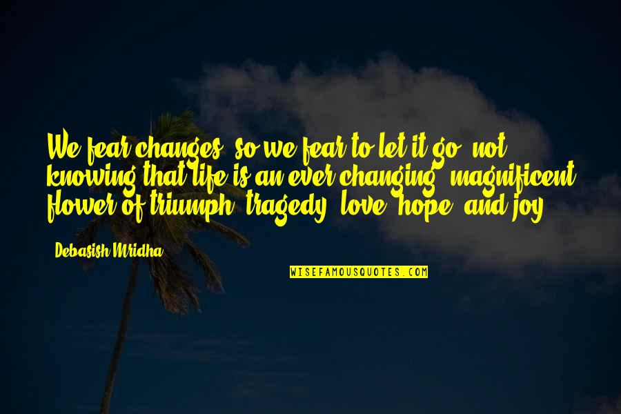 Triumph Over Tragedy Quotes By Debasish Mridha: We fear changes, so we fear to let