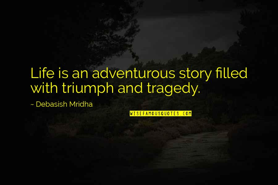 Triumph Over Tragedy Quotes By Debasish Mridha: Life is an adventurous story filled with triumph
