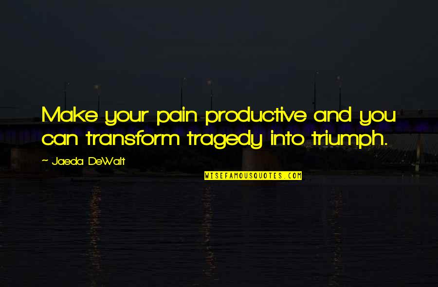 Triumph Over Tragedy Quotes By Jaeda DeWalt: Make your pain productive and you can transform