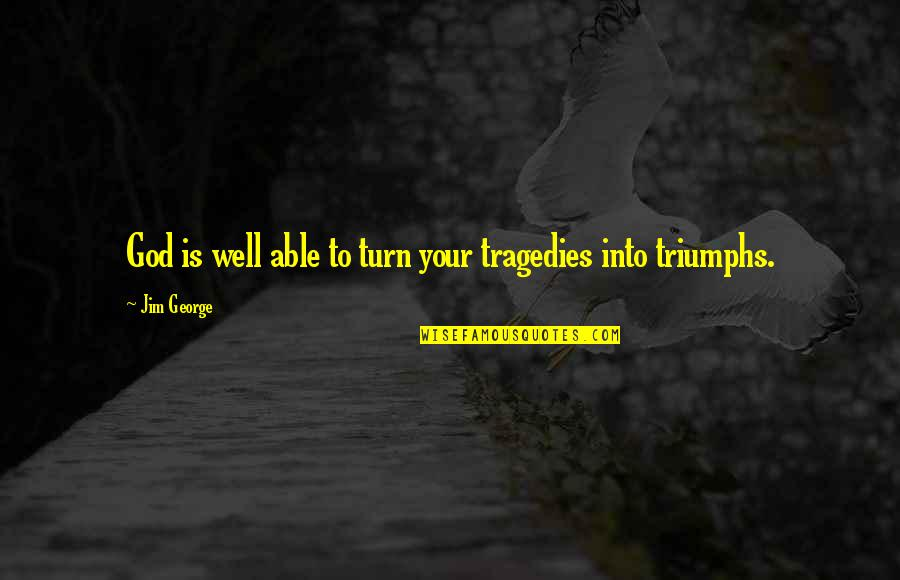 Triumph Over Tragedy Quotes By Jim George: God is well able to turn your tragedies
