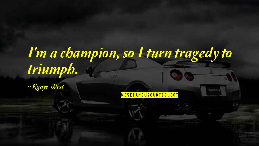 Triumph Over Tragedy Quotes By Kanye West: I'm a champion, so I turn tragedy to