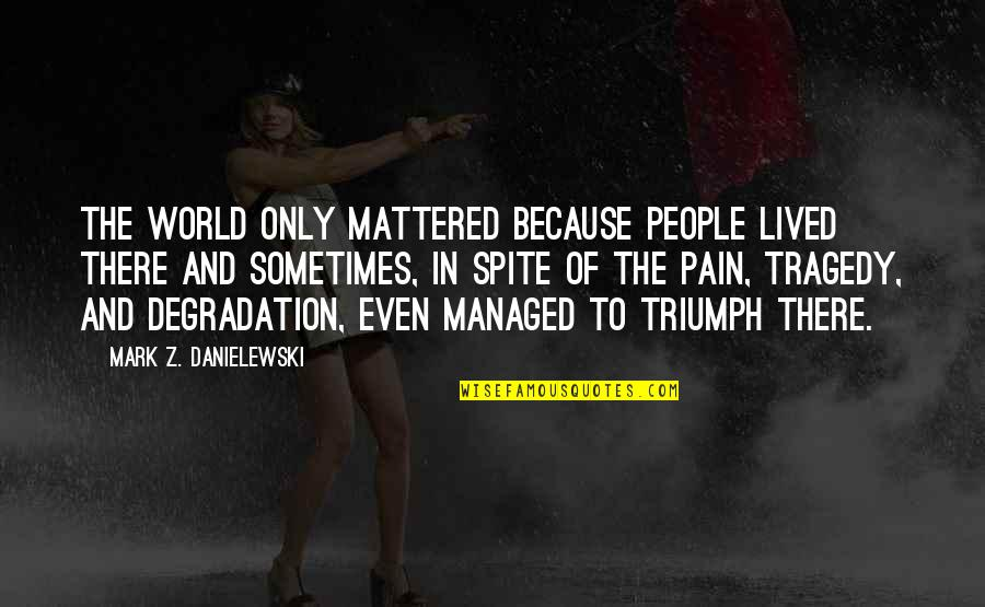 Triumph Over Tragedy Quotes By Mark Z. Danielewski: The world only mattered because people lived there