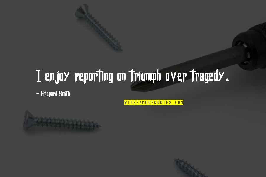 Triumph Over Tragedy Quotes By Shepard Smith: I enjoy reporting on triumph over tragedy.