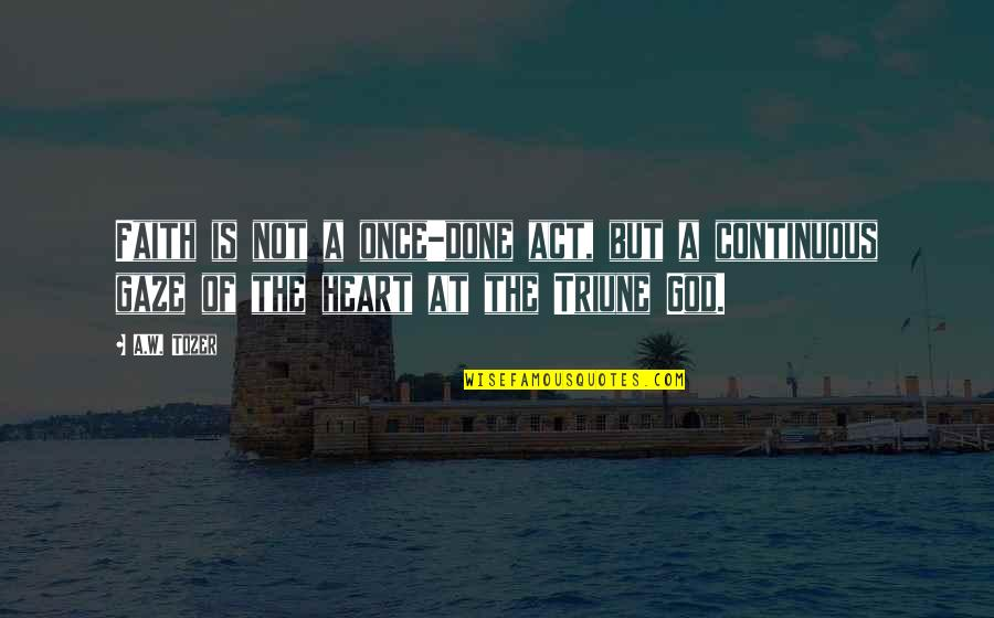 Triune Quotes By A.W. Tozer: Faith is not a once-done act, but a