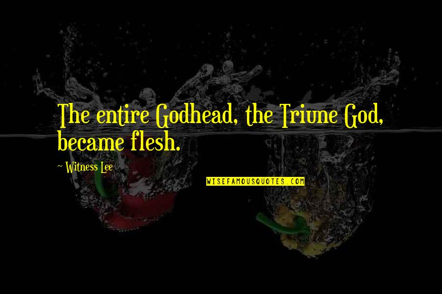 Triune Quotes By Witness Lee: The entire Godhead, the Triune God, became flesh.
