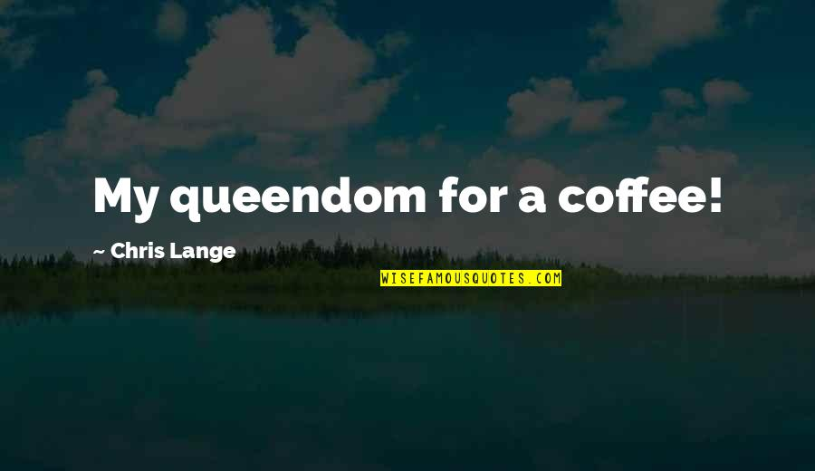 Triungular Quotes By Chris Lange: My queendom for a coffee!