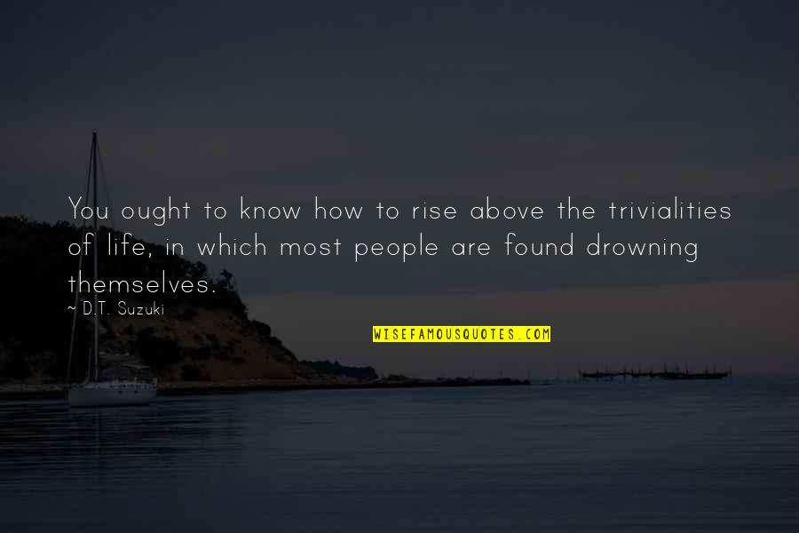 Trivialities Quotes By D.T. Suzuki: You ought to know how to rise above