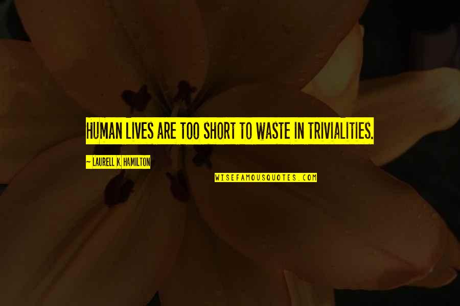 Trivialities Quotes By Laurell K. Hamilton: Human lives are too short to waste in