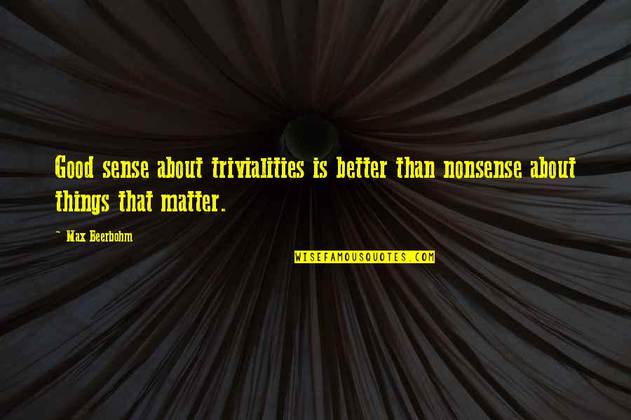 Trivialities Quotes By Max Beerbohm: Good sense about trivialities is better than nonsense