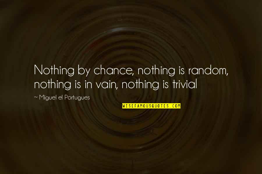 Trivialities Quotes By Miguel El Portugues: Nothing by chance, nothing is random, nothing is
