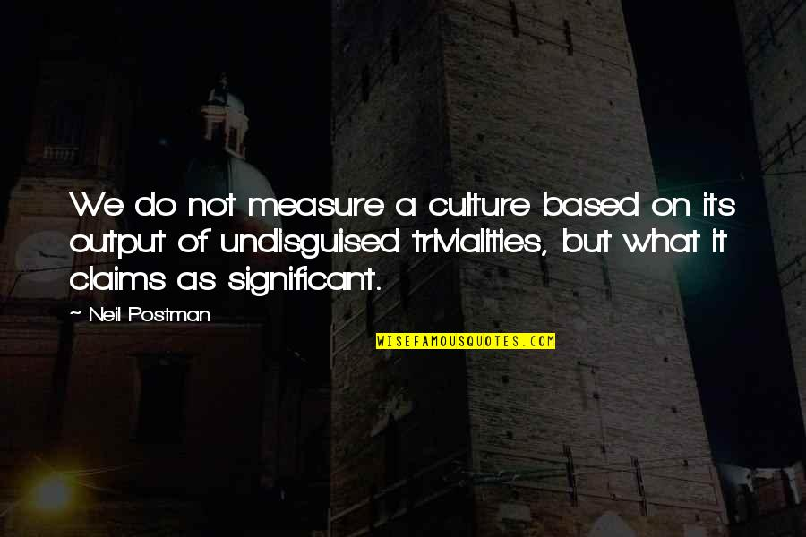 Trivialities Quotes By Neil Postman: We do not measure a culture based on