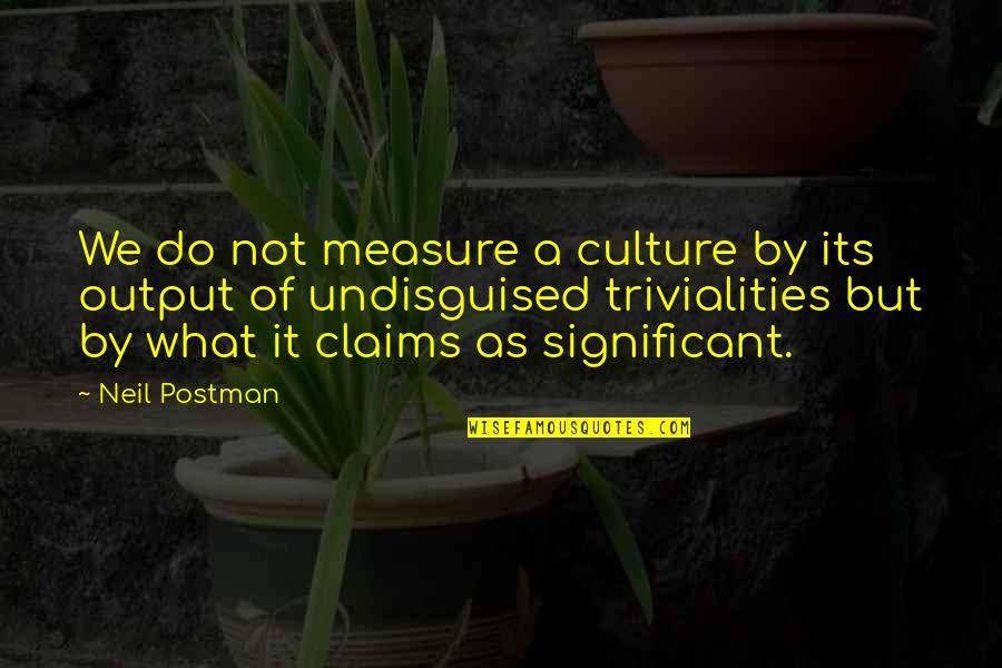 Trivialities Quotes By Neil Postman: We do not measure a culture by its