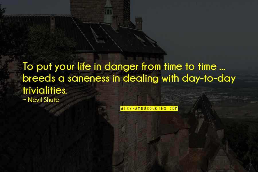 Trivialities Quotes By Nevil Shute: To put your life in danger from time