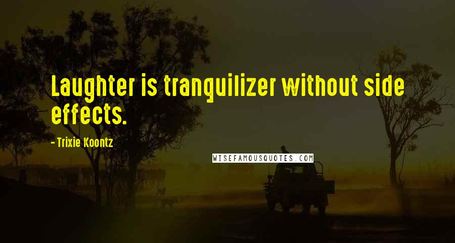 Trixie Koontz quotes: Laughter is tranquilizer without side effects.